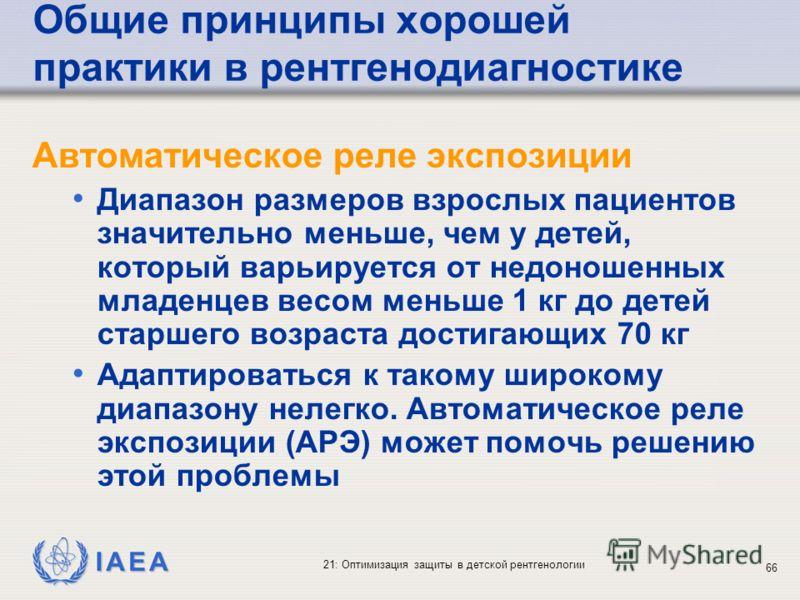IAEA 21: Оптимизация защиты в детской рентгенологии 66 Общие принципы хорошей практики в рентгенодиагностике Автоматическое реле экспозиции Диапазон размеров взрослых пациентов значительно меньше, чем у детей, который варьируется от недоношенных млад