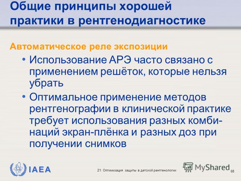 IAEA 21: Оптимизация защиты в детской рентгенологии 68 Общие принципы хорошей практики в рентгенодиагностике Автоматическое реле экспозиции Использование АРЭ часто связано с применением решёток, которые нельзя убрать Оптимальное применение методов ре