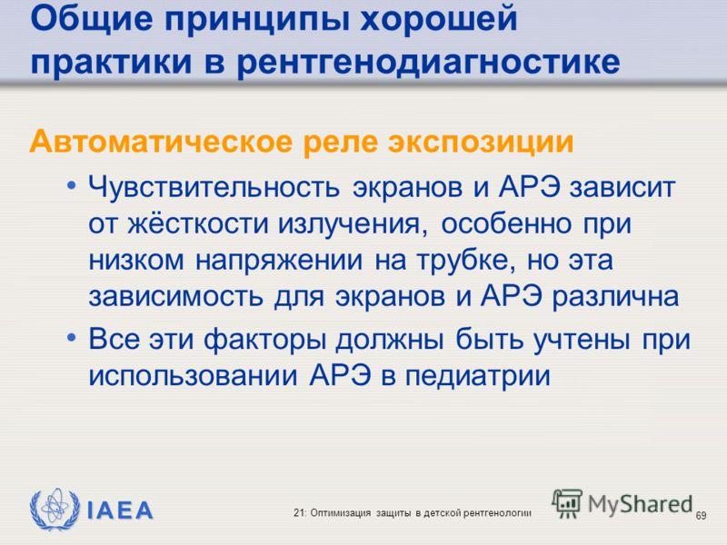 IAEA 21: Оптимизация защиты в детской рентгенологии 69 Общие принципы хорошей практики в рентгенодиагностике Автоматическое реле экспозиции Чувствительность экранов и АРЭ зависит от жёсткости излучения, особенно при низком напряжении на трубке, но эт