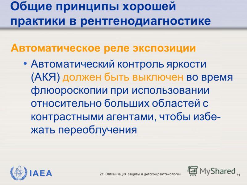 IAEA 21: Оптимизация защиты в детской рентгенологии 71 Общие принципы хорошей практики в рентгенодиагностике Автоматическое реле экспозиции Автоматический контроль яркости (АКЯ) должен быть выключен во время флюороскопии при использовании относительн