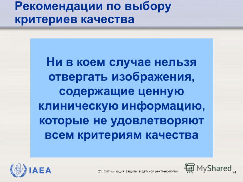 IAEA 21: Оптимизация защиты в детской рентгенологии 74 Ни в коем случае нельзя отвергать изображения, содержащие ценную клиническую информацию, которые не удовлетворяют всем критериям качества Рекомендации по выбору критериев качества