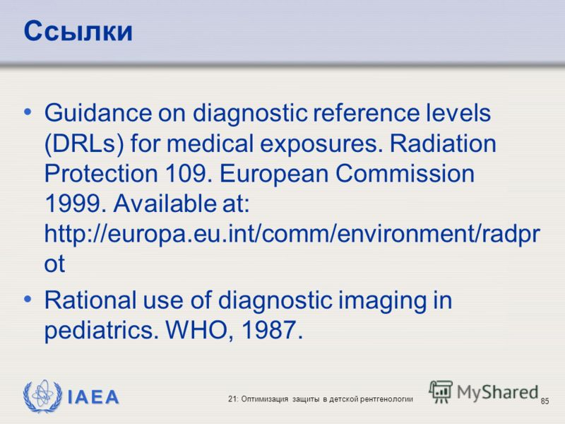 IAEA 21: Оптимизация защиты в детской рентгенологии 85 Ссылки Guidance on diagnostic reference levels (DRLs) for medical exposures. Radiation Protection 109. European Commission 1999. Available at: http://europa.eu.int/comm/environment/radpr ot Ratio