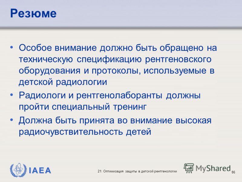 IAEA 21: Оптимизация защиты в детской рентгенологии 86 Резюме Особое внимание должно быть обращено на техническую спецификацию рентгеновского оборудования и протоколы, используемые в детской радиологии Радиологи и рентгенолаборанты должны пройти спец