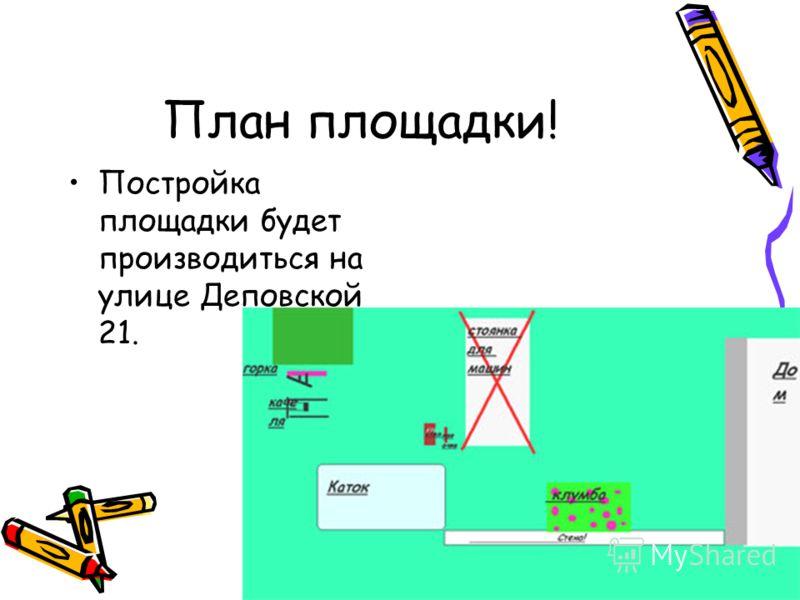 План площадки! Постройка площадки будет производиться на улице Деповской 21.