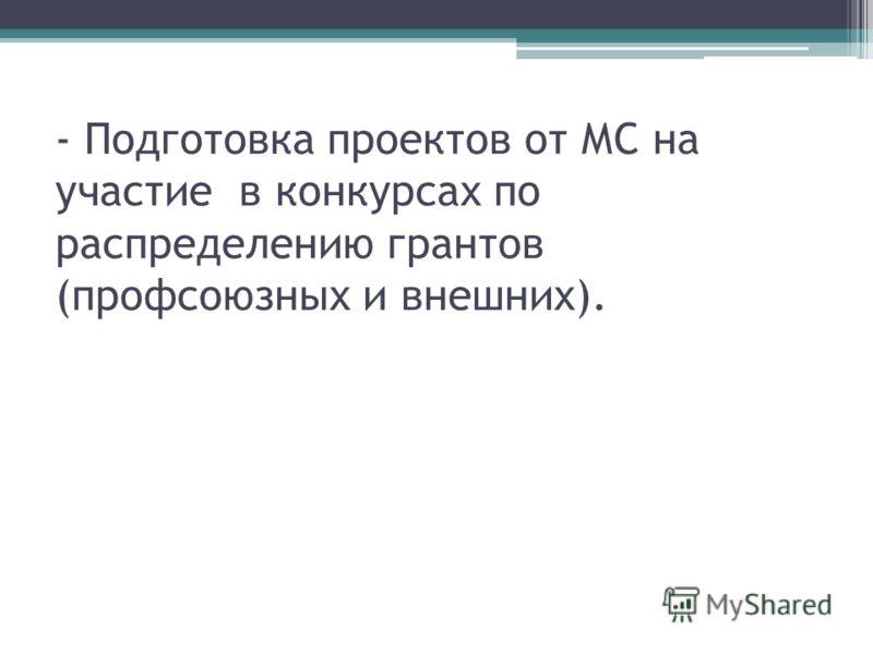 - Подготовка проектов от МС на участие в конкурсах по распределению грантов (профсоюзных и внешних).