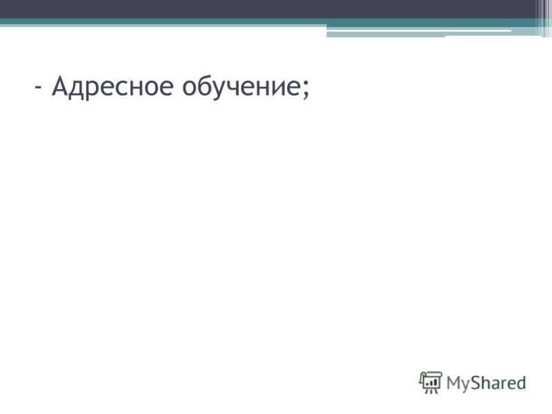 - Адресное обучение;