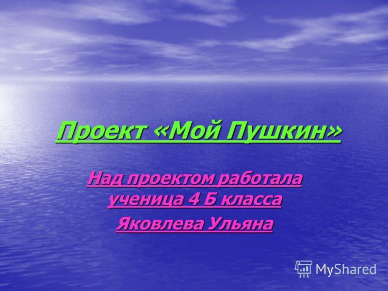 Проект «Мой Пушкин» Проект «Мой Пушкин» Над проектом работала ученица 4 Б класса Яковлева Ульяна
