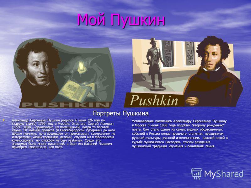 Мой Пушкин Александр Сергеевич Пушкин родился 6 июня (26 мая по старому стилю) 1799 году в Москве. Отец его, Сергей Львович (1771 -1848 ), происходил из помещичьей, когда-то богатой семьи. От имений предков (в Нижегородской губернии) до него дошло не