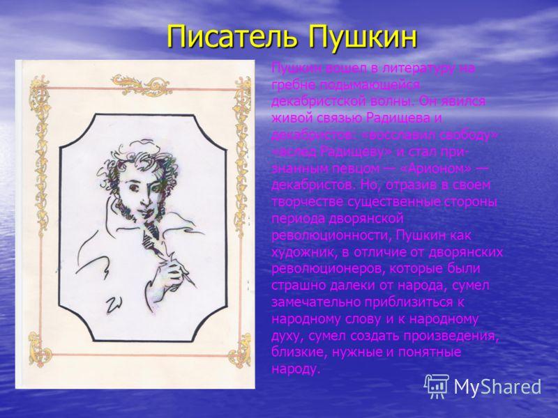 Писатель Пушкин Пушкин вошел в литературу на гребне подымающейся декабристской волны. Он явился живой связью Радищева и декабристов: «восславил свободу» «вслед Радищеву» и стал при знанным певцом «Арионом» декабристов. Но, отразив в своем творчест