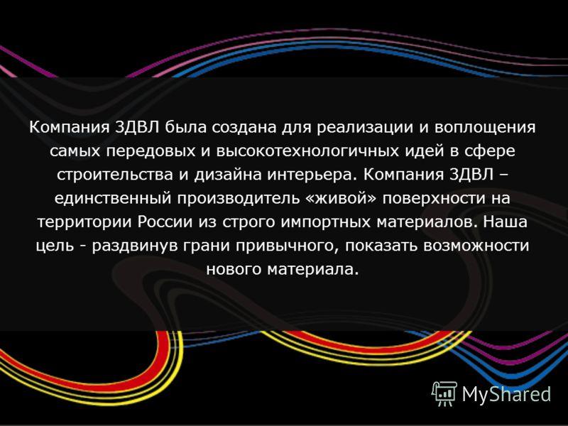 Компания 3ДВЛ была создана для реализации и воплощения самых передовых и высокотехнологичных идей в сфере строительства и дизайна интерьера. Компания 3ДВЛ – единственный производитель «живой» поверхности на территории России из строго импортных матер