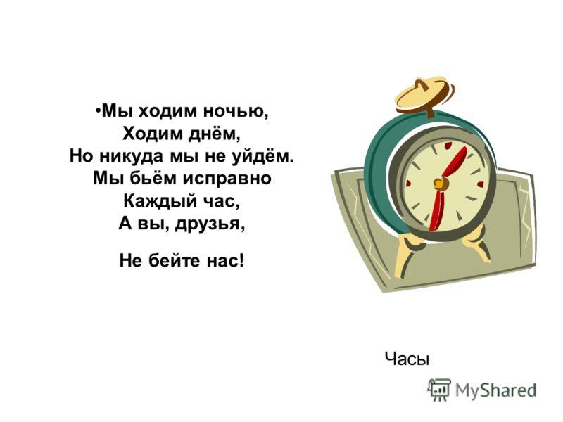 Мы ходим ночью, Ходим днём, Но никуда мы не уйдём. Мы бьём исправно Каждый час, А вы, друзья, Не бейте нас! Часы