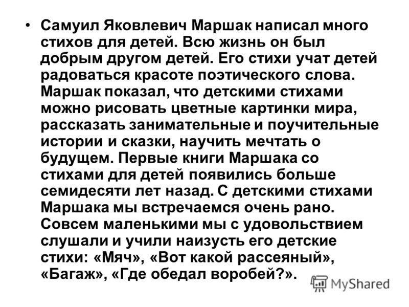 Самуил Яковлевич Маршак написал много стихов для детей. Всю жизнь он был добрым другом детей. Его стихи учат детей радоваться красоте поэтического слова. Маршак показал, что детскими стихами можно рисовать цветные картинки мира, рассказать заниматель