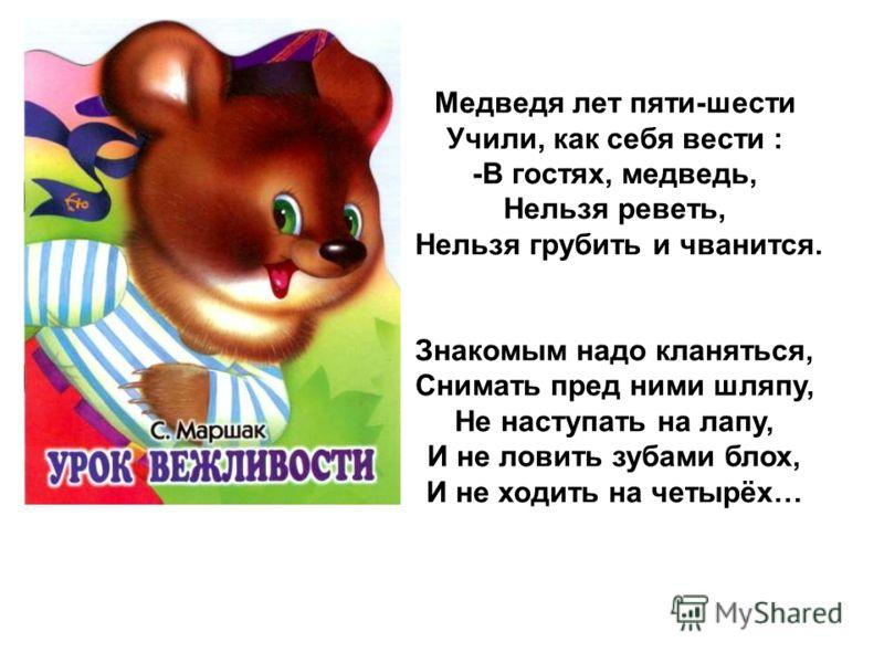 Медведя лет пяти-шести Учили, как себя вести : -В гостях, медведь, Нельзя реветь, Нельзя грубить и чванится. Знакомым надо кланяться, Снимать пред ними шляпу, Не наступать на лапу, И не ловить зубами блох, И не ходить на четырёх…