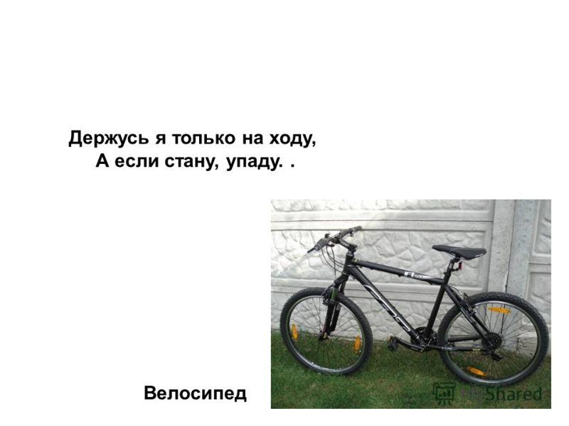 Держусь я только на ходу, А если стану, упаду.. Велосипед