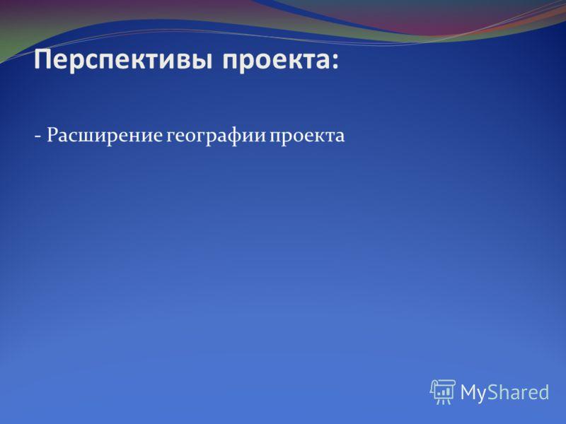 - Расширение географии проекта Перспективы проекта: