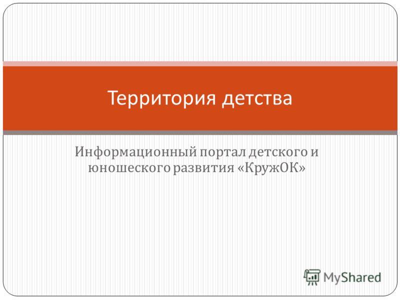 Информационный портал детского и юношеского развития « КружОК » Территория детства
