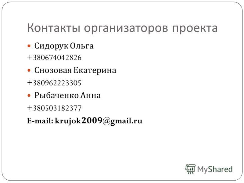 Контакты организаторов проекта Сидорук Ольга +380674042826 Снозовая Екатерина +380962223305 Рыбаченко Анна +380503182377 E-mail: krujok2009@gmail.ru