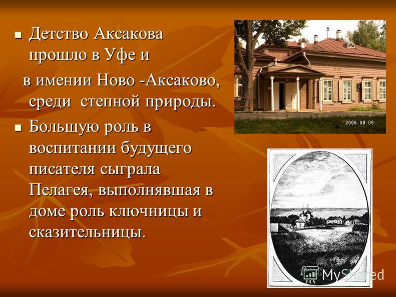 Детство Аксакова прошло в Уфе и Детство Аксакова прошло в Уфе и в имении Ново -Аксаково, среди степной природы. в имении Ново -Аксаково, среди степной природы. Большую роль в воспитании будущего писателя сыграла Пелагея, выполнявшая в доме роль ключн