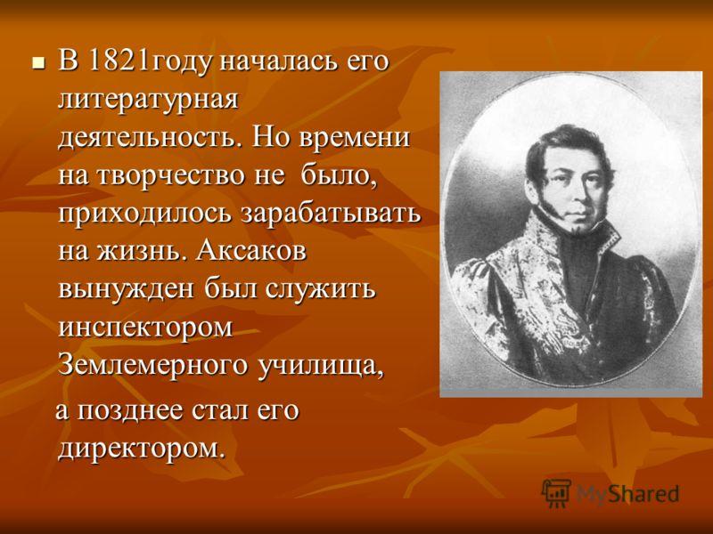 В 1821году началась его литературная деятельность. Но времени на творчество не было, приходилось зарабатывать на жизнь. Аксаков вынужден был служить инспектором Землемерного училища, В 1821году началась его литературная деятельность. Но времени на тв