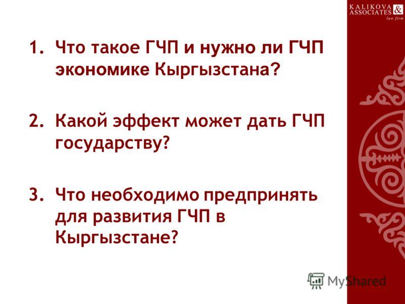 1.Что такое ГЧП и нужно ли ГЧП экономике Кыргызстан а? 2.Какой эффект может дать ГЧП государству? 3.Что необходимо предпринять для развития ГЧП в Кыргызстане?