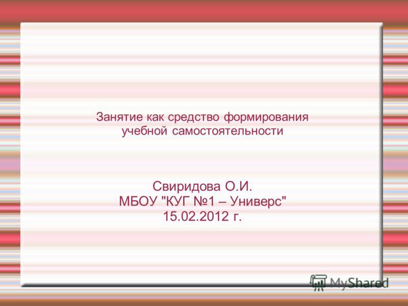 Занятие как средство формирования учебной самостоятельности Свиридова О.И. МБОУ КУГ 1 – Универс 15.02.2012 г.