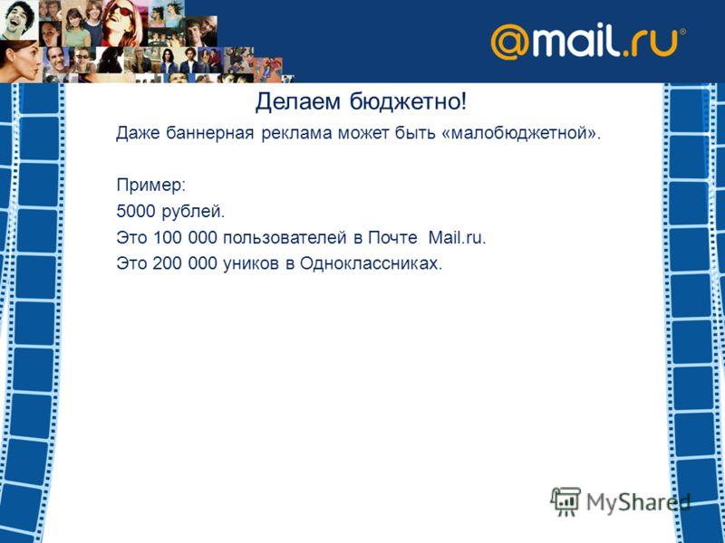 Делаем бюджетно! Даже баннерная реклама может быть «малобюджетной». Пример: 5000 рублей. Это 100 000 пользователей в Почте Mail.ru. Это 200 000 уников в Одноклассниках.