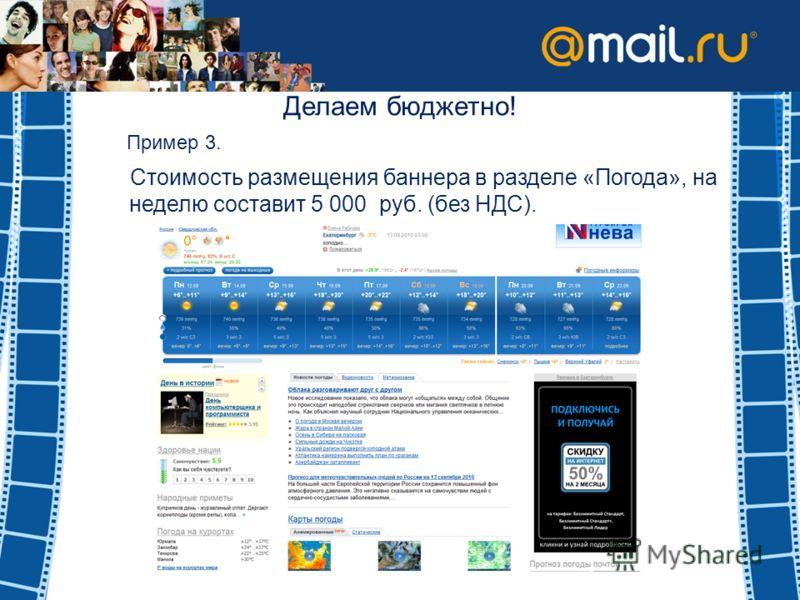 Делаем бюджетно! Пример 3. Стоимость размещения баннера в разделе «Погода», на неделю составит 5 000 руб. (без НДС).