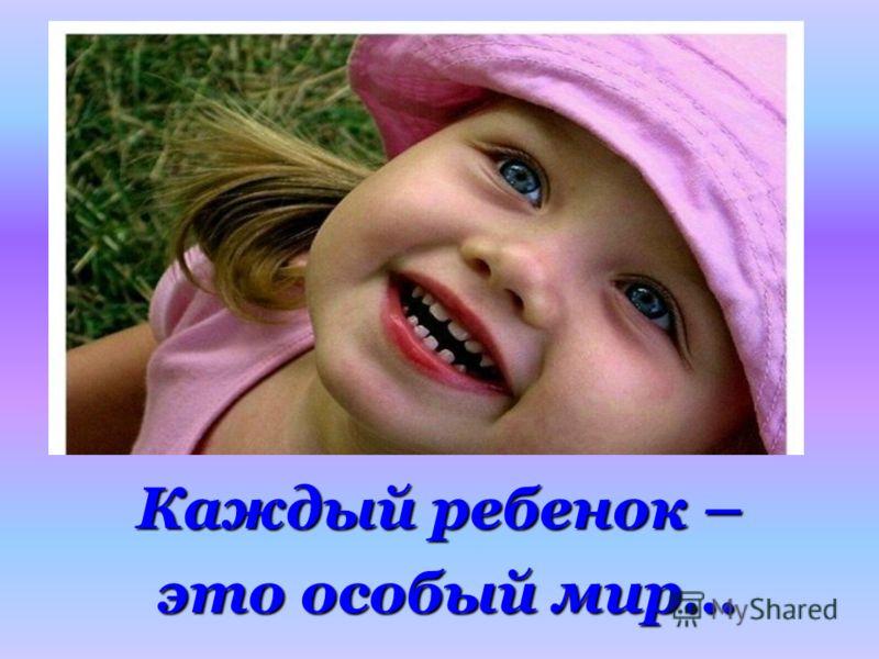 Каждый ребенок – это особый мир… это особый мир…