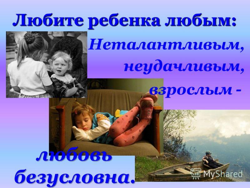 Любите ребенка любым: Неталантливым, любовь безусловна. неудачливым, взрослым -