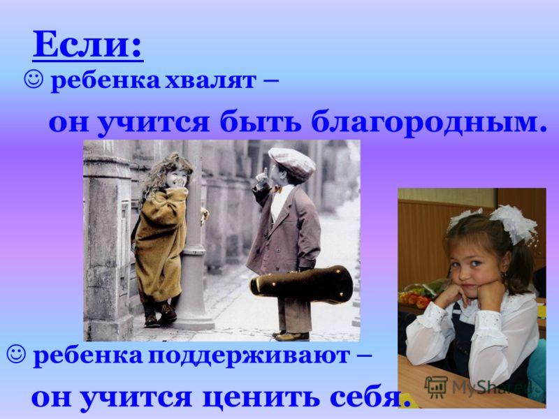 ребенка хвалят – он учится быть благородным. Если: ребенка поддерживают – он учится ценить себя.