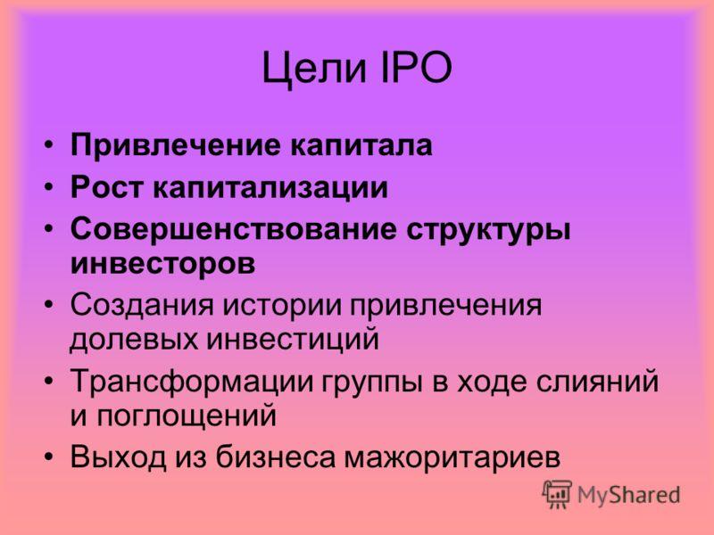 Цели IPO Привлечение капитала Рост капитализации Совершенствование структуры инвесторов Создания истории привлечения долевых инвестиций Трансформации группы в ходе слияний и поглощений Выход из бизнеса мажоритариев