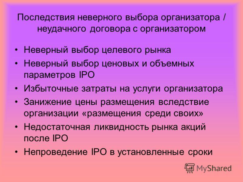 Последствия неверного выбора организатора / неудачного договора с организатором Неверный выбор целевого рынка Неверный выбор ценовых и объемных параметров IPO Избыточные затраты на услуги организатора Занижение цены размещения вследствие организации