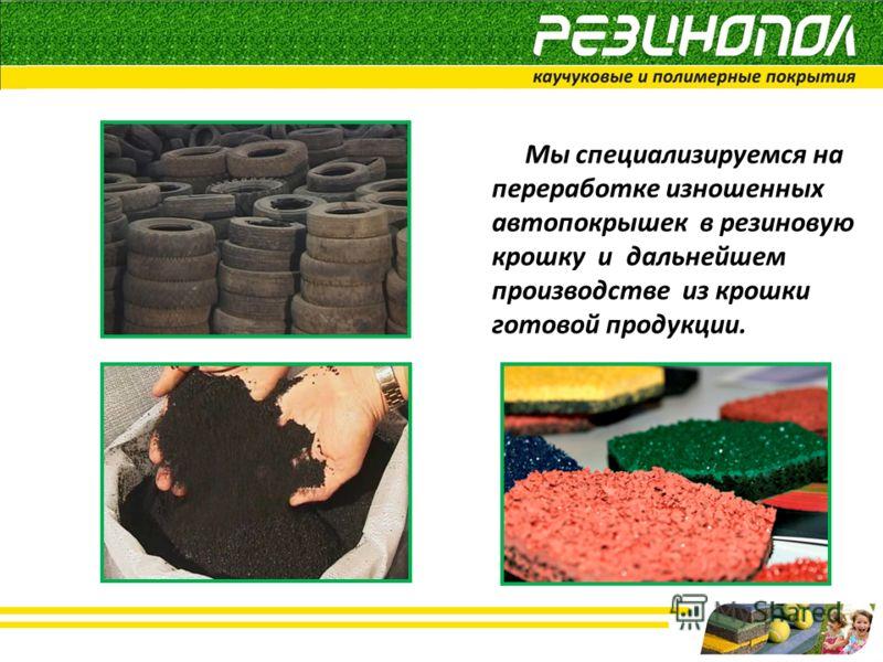 Мы специализируемся на переработке изношенных автопокрышек в резиновую крошку и дальнейшем производстве из крошки готовой продукции.
