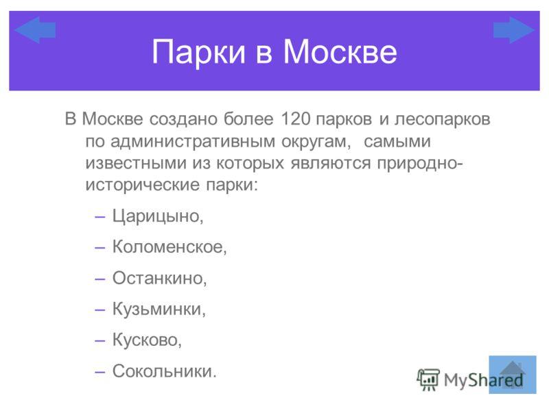 В Москве создано более 120 парков и лесопарков по административным округам, самыми известными из которых являются природно- исторические парки: –Царицыно, –Коломенское, –Останкино, –Кузьминки, –Кусково, –Сокольники. Парки в Москве