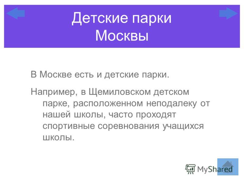 Детские парки Москвы В Москве есть и детские парки. Например, в Щемиловском детском парке, расположенном неподалеку от нашей школы, часто проходят спортивные соревнования учащихся школы.
