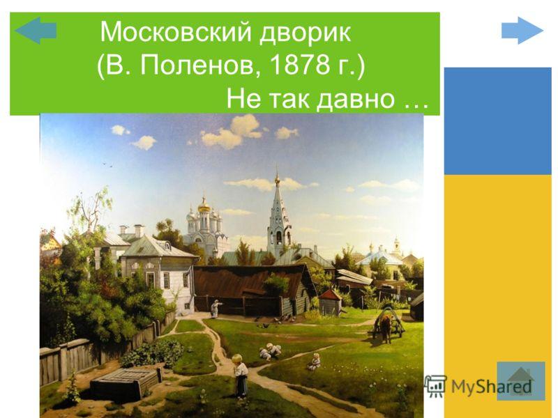 Московский дворик (В. Поленов, 1878 г.) Не так давно …