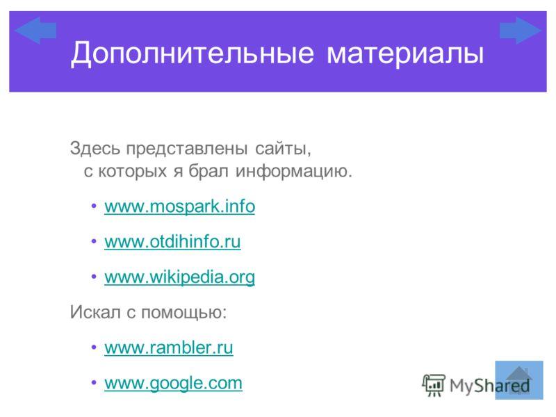 Здесь представлены сайты, с которых я брал информацию. www.mospark.info www.otdihinfo.ru www.wikipedia.org Искал с помощью: www.rambler.ru www.google.com Дополнительные материалы