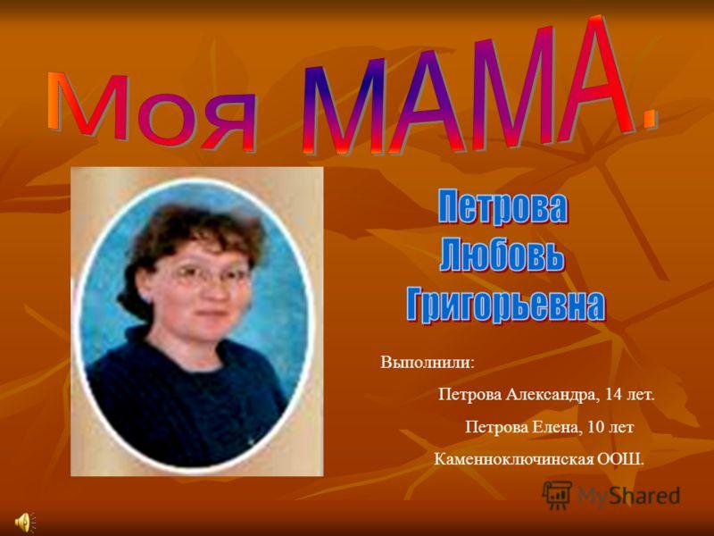 Выполнили: Петрова Александра, 14 лет. Петрова Елена, 10 лет Каменноключинская ООШ.