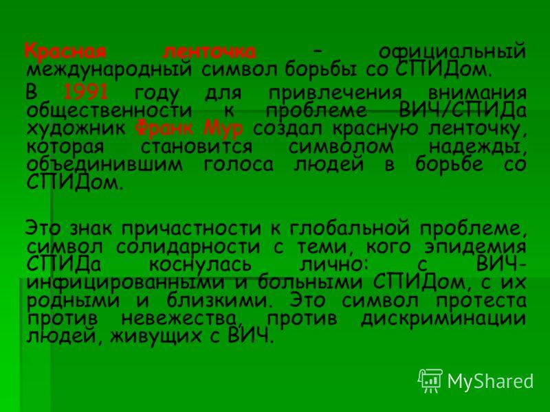 Красная ленточка – официальный международный символ борьбы со СПИДом. В 1991 году для привлечения внимания общественности к проблеме ВИЧ/СПИДа художник Франк Мур создал красную ленточку, которая становится символом надежды, объединившим голоса людей