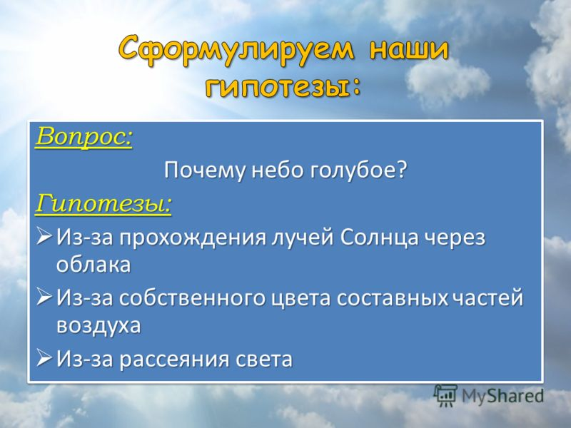 Вопрос: Почему небо голубое? Гипотезы: Из-за прохождения лучей Солнца через облака Из-за прохождения лучей Солнца через облака Из-за собственного цвета составных частей воздуха Из-за собственного цвета составных частей воздуха Из-за рассеяния света И