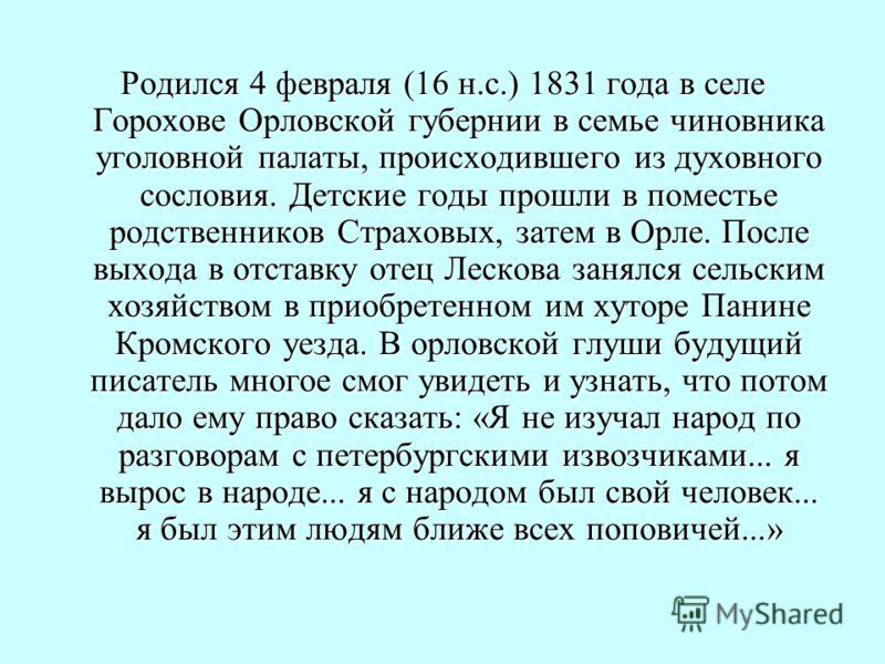 Родился 4 февраля (16 н.с.) 1831 года в селе Горохове Орловской губернии в семье чиновника уголовной палаты, происходившего из духовного сословия. Детские годы прошли в поместье родственников Страховых, затем в Орле. После выхода в отставку отец Леск