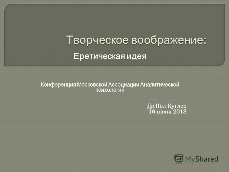 Еретическая идея Конференция Московской Ассоциации Аналитической психологии Др. Пол Куглер 16 июня 2013