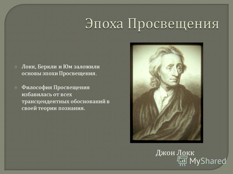 Локк, Беркли и Юм заложили основы эпохи Просвещения. Философия Просвещения избавилась от всех трансцендентных обоснований в своей теории познания. Джон Локк