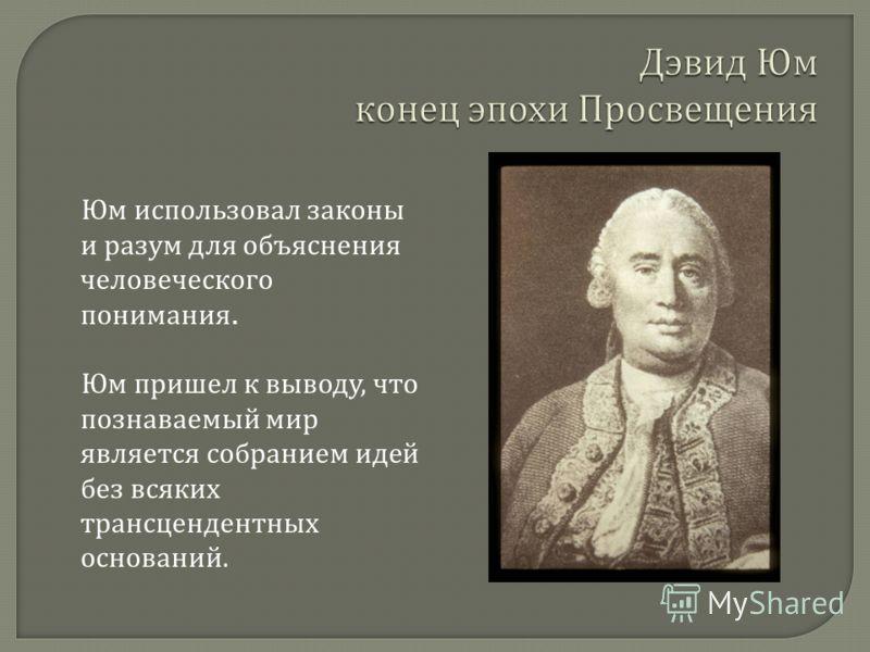 Юм использовал законы и разум для объяснения человеческого понимания. Юм пришел к выводу, что познаваемый мир является собранием идей без всяких трансцендентных оснований.