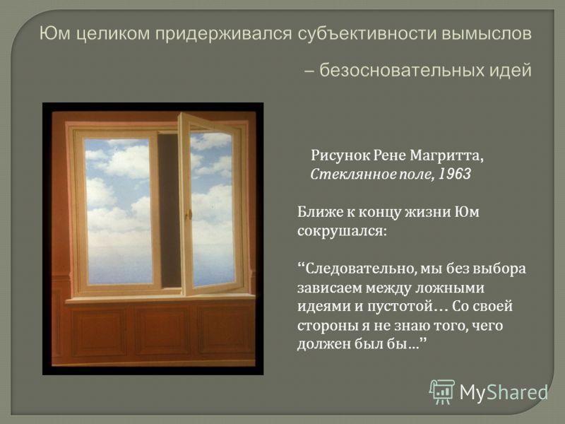 Рисунок Рене Магритта, Стеклянное поле, 1963 Ближе к концу жизни Юм сокрушался: Следовательно, мы без выбора зависаем между ложными идеями и пустотой… Со своей стороны я не знаю того, чего должен был бы…