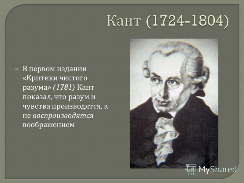 В первом издании « Критики чистого разума » (1781) Кант показал, что разум и чувства производятся, а не воспроизводятся воображением