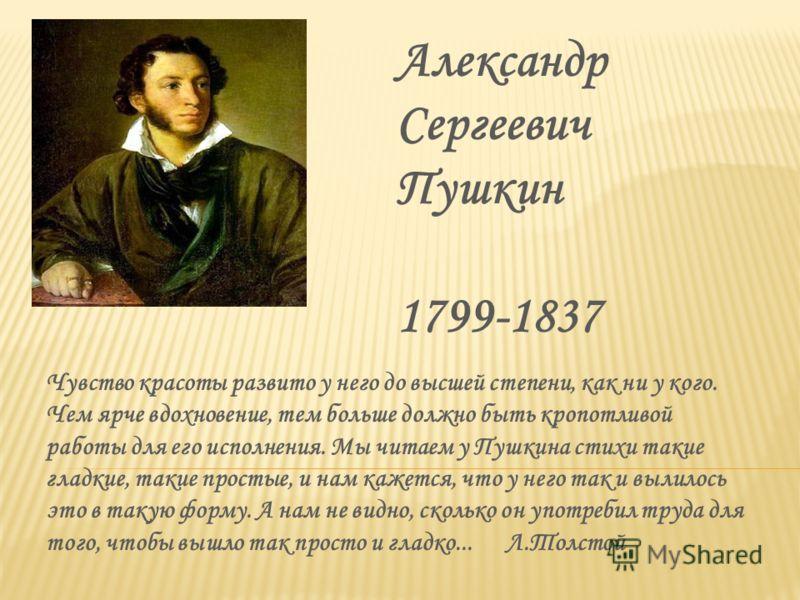 Александр Сергеевич Пушкин 1799-1837 Чувство красоты развито у него до высшей степени, как ни у кого. Чем ярче вдохновение, тем больше должно быть кропотливой работы для его исполнения. Мы читаем у Пушкина стихи такие гладкие, такие простые, и нам ка