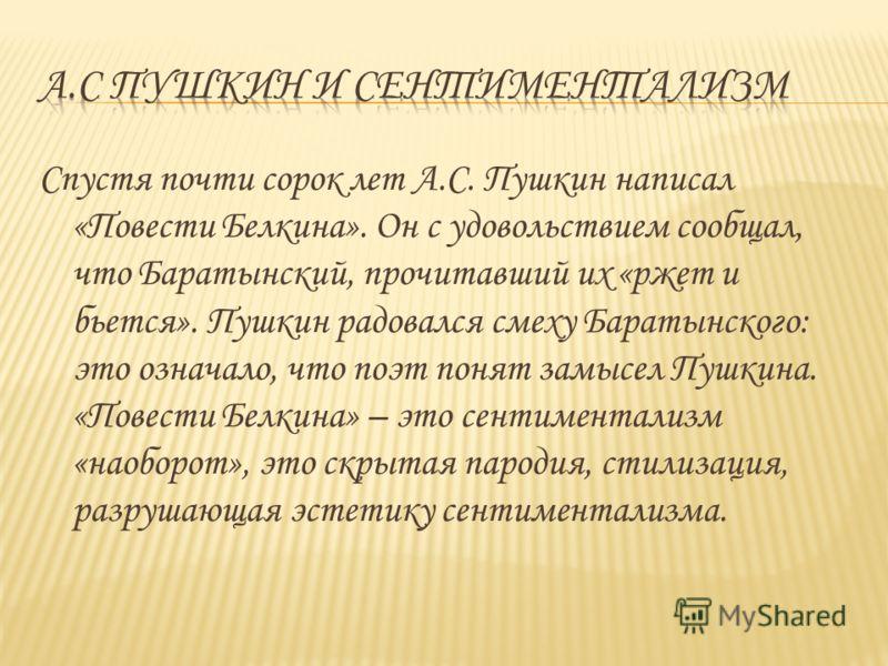 Спустя почти сорок лет А.С. Пушкин написал «Повести Белкина». Он с удовольствием сообщал, что Баратынский, прочитавший их «ржет и бьется». Пушкин радовался смеху Баратынского: это означало, что поэт понят замысел Пушкина. «Повести Белкина» – это сент