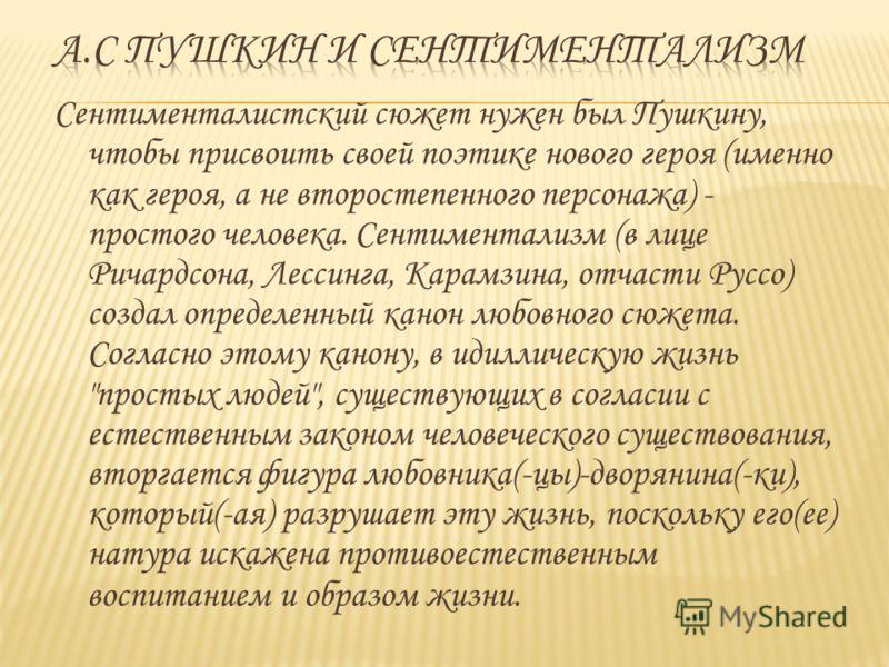 Сентименталистский сюжет нужен был Пушкину, чтобы присвоить своей поэтике нового героя (именно как героя, а не второстепенного персонажа) - простого человека. Сентиментализм (в лице Ричардсона, Лессинга, Карамзина, отчасти Руссо) создал определенный