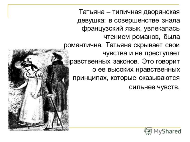 Татьяна – типичная дворянская девушка: в совершенстве знала французский язык, увлекалась чтением романов, была романтична. Татьяна скрывает свои чувства и не преступает нравственных законов. Это говорит о ее высоких нравственных принципах, которые ок